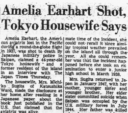 "On November 13, 1970, the Japan Times reported, for the first time, the shocking claims of Mrs. Michiko Sugita, who was told of Amelia Earhart's execution on Saipan in 1937.  Sugita, the eleven-year-old daughter of the civilian chief of police on Saipan in 1937, told the Japan Times in 1970 that Japanese military police shot Amelia Earhart as a spy there. Sugita, the first Japanese national to report Earhart's presence on Saipan, corresponded for a time with Thomas E. Devine, but later went missing and his letters were returned, marked, ""No such person, unknown."""